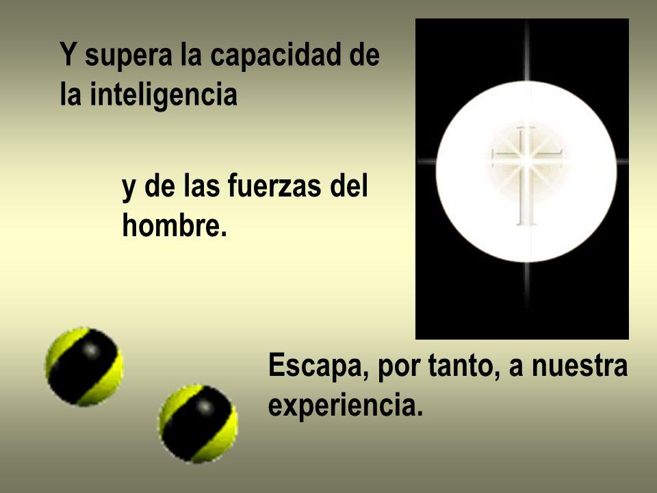 Y supera la capacidad de la inteligencia y de las fuerzas del hombre. Escapa, por tanto, a nuestra experiencia.
