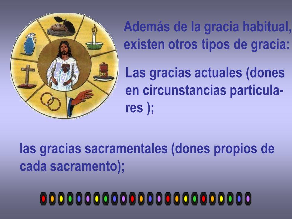 Además de la gracia habitual, existen otros tipos de gracia: Las gracias actuales (dones en circunstancias particula- res ); las gracias sacramentales