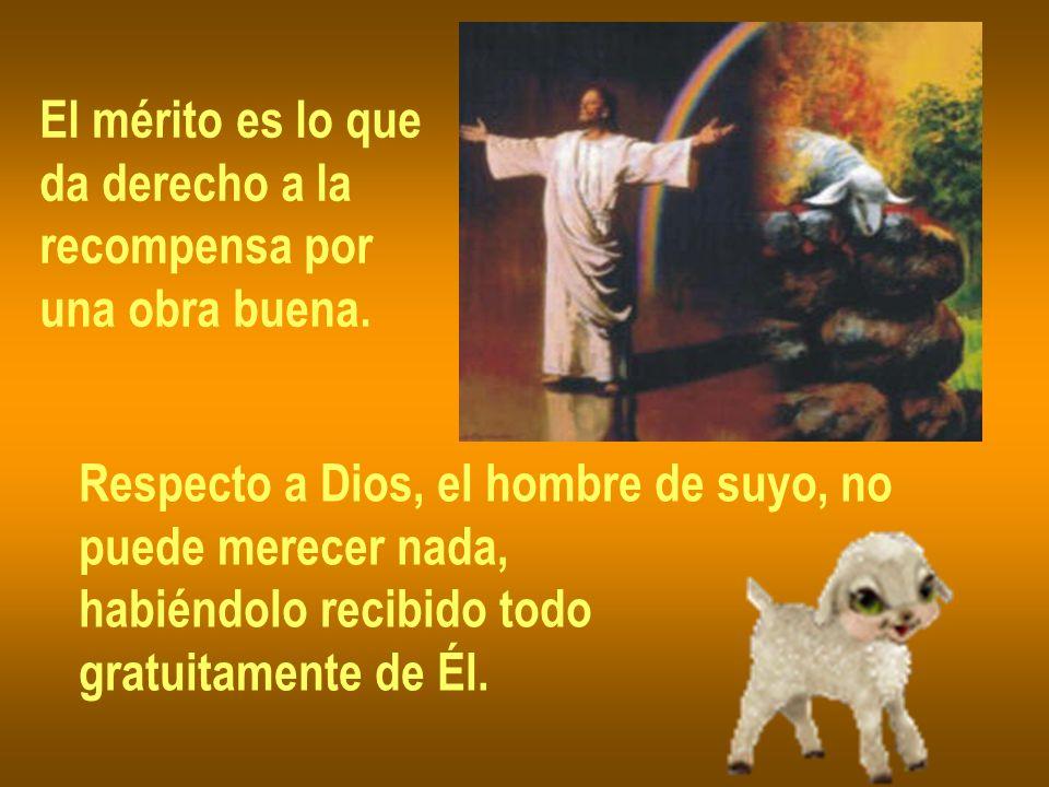 El mérito es lo que da derecho a la recompensa por una obra buena. Respecto a Dios, el hombre de suyo, no puede merecer nada, habiéndolo recibido todo