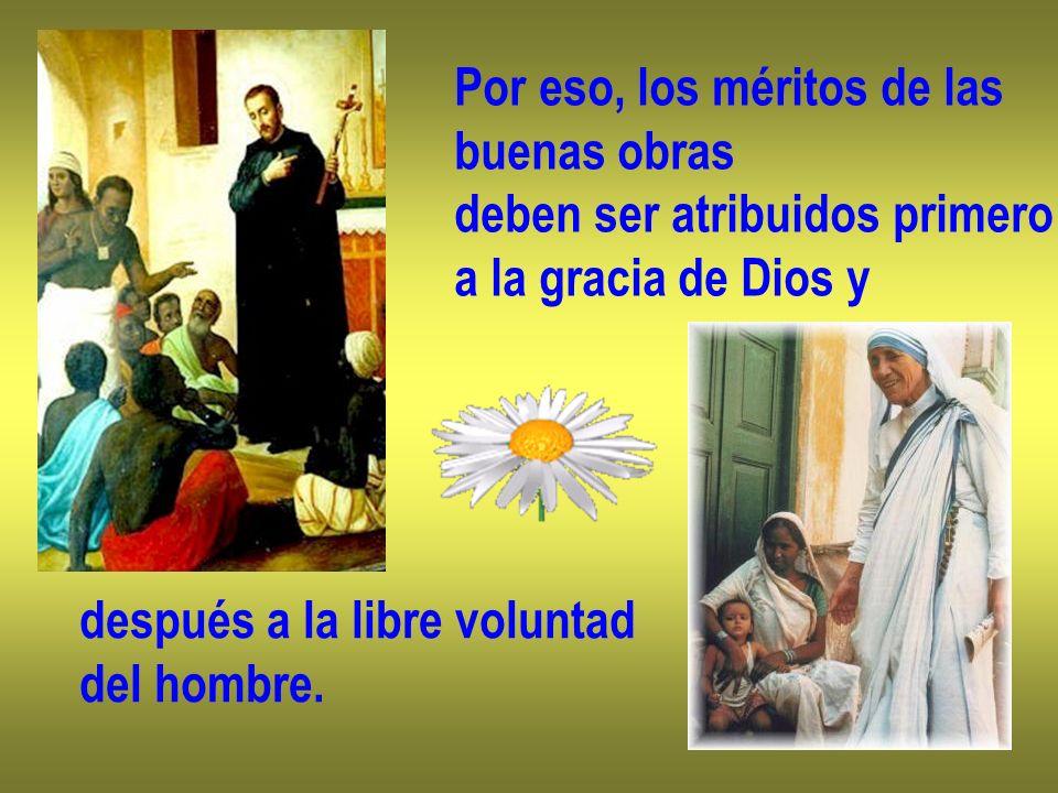 Por eso, los méritos de las buenas obras deben ser atribuidos primero a la gracia de Dios y después a la libre voluntad del hombre.