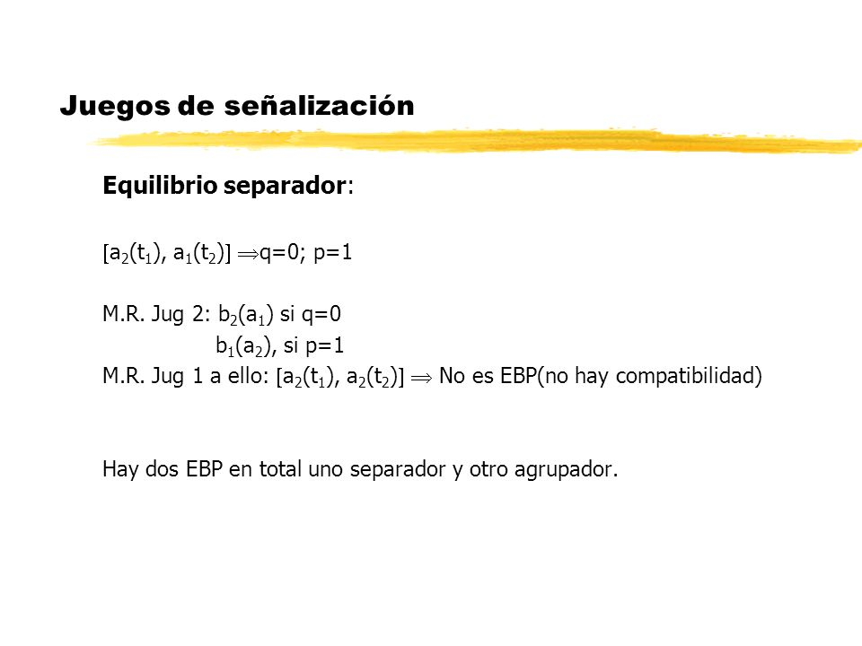 Juegos de señalización Equilibrio separador: a 2 (t 1 ), a 1 (t 2 ) q=0; p=1 M.R. Jug 2: b 2 (a 1 ) si q=0 b 1 (a 2 ), si p=1 M.R. Jug 1 a ello: a 2 (