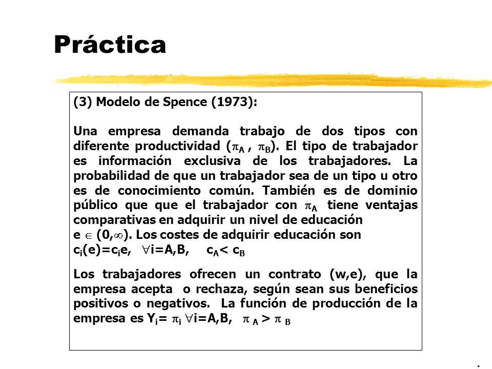Práctica (3) Modelo de Spence (1973): Una empresa demanda trabajo de dos tipos con diferente productividad ( A, B ). El tipo de trabajador es informac