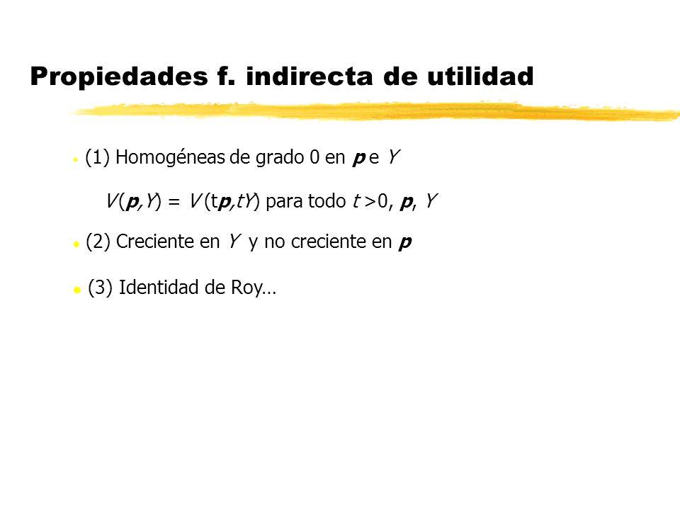 (1) Homogéneas de grado 0 en p e Y V (p,Y) = V (tp,tY) para todo t >0, p, Y l (2) Creciente en Y y no creciente en p l (3) Identidad de Roy… Propiedad
