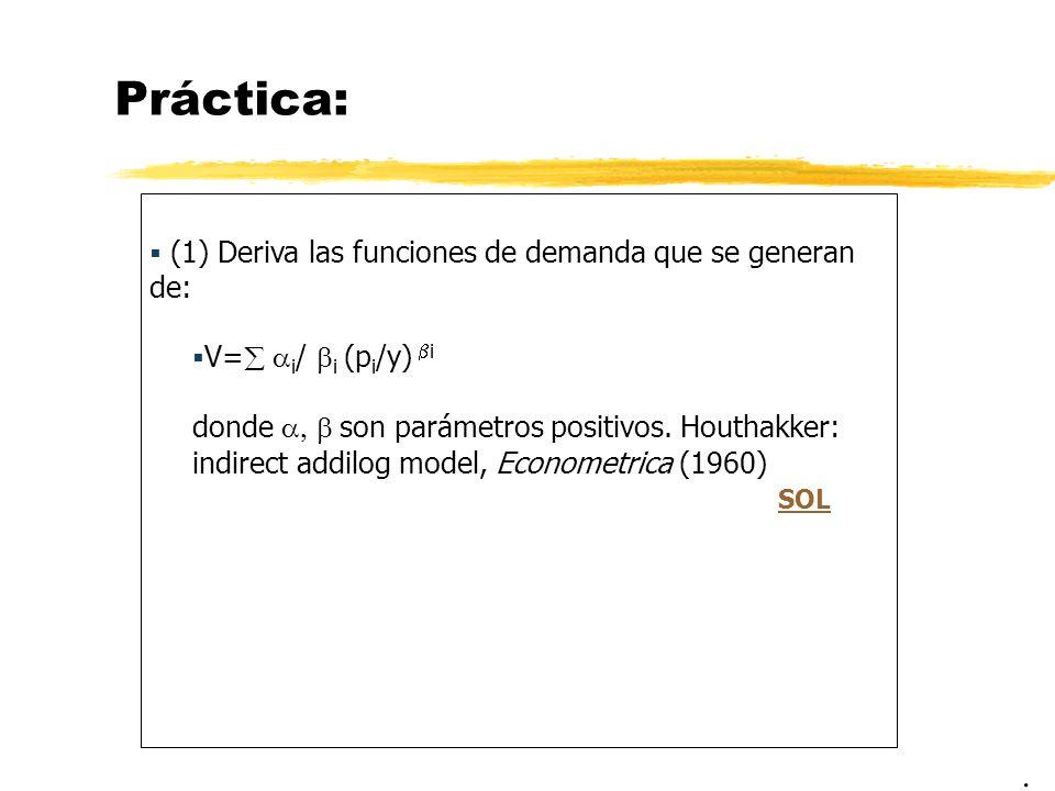 Práctica: (1) Deriva las funciones de demanda que se generan de: V= i / i (p i /y) i donde son parámetros positivos. Houthakker: indirect addilog mode