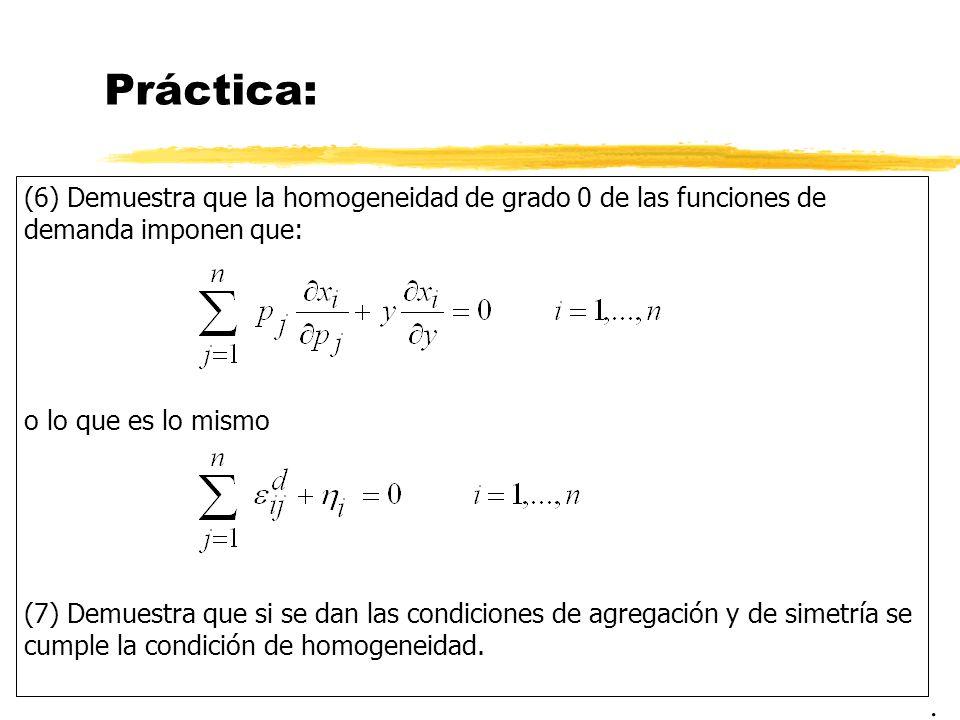 Práctica: (6) Demuestra que la homogeneidad de grado 0 de las funciones de demanda imponen que: o lo que es lo mismo (7) Demuestra que si se dan las c