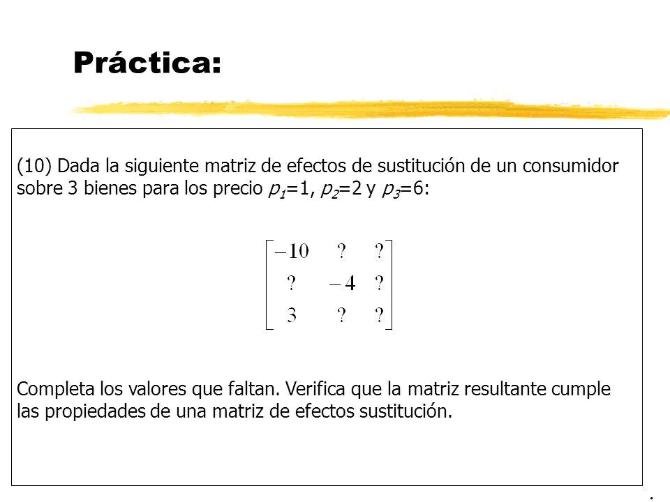 Práctica: (10) Dada la siguiente matriz de efectos de sustitución de un consumidor sobre 3 bienes para los precio p 1 =1, p 2 =2 y p 3 =6: Completa lo