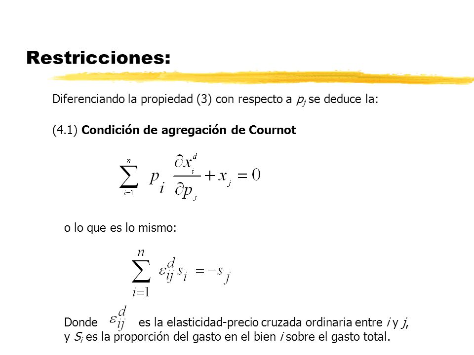 Restricciones: Diferenciando la propiedad (3) con respecto a p j se deduce la: (4.1) Condición de agregación de Cournot o lo que es lo mismo: Donde es