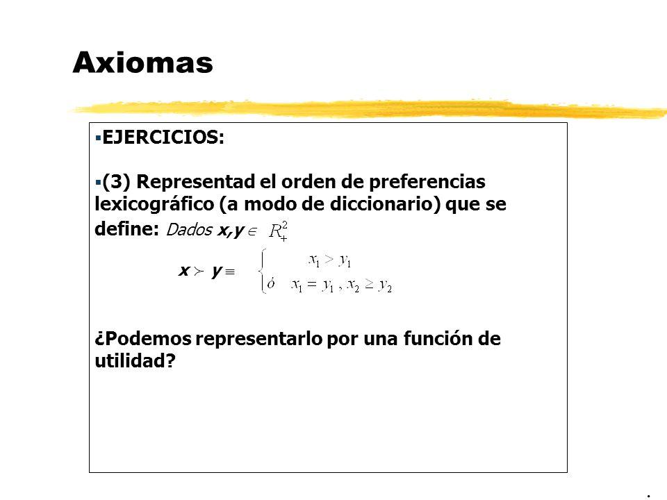 Axiomas EJERCICIOS: (3) Representad el orden de preferencias lexicográfico (a modo de diccionario) que se define: Dados x,y x y ¿Podemos representarlo