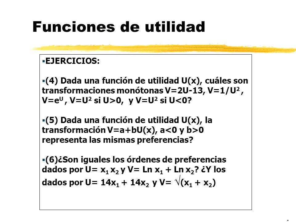 Funciones de utilidad EJERCICIOS: (4) Dada una función de utilidad U(x), cuáles son transformaciones monótonas V=2U-13, V=1/U 2, V=e U, V=U 2 si U>0,