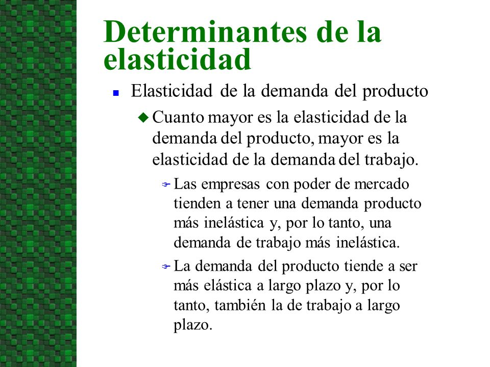 n Elasticidad de la demanda del producto u Cuanto mayor es la elasticidad de la demanda del producto, mayor es la elasticidad de la demanda del trabaj