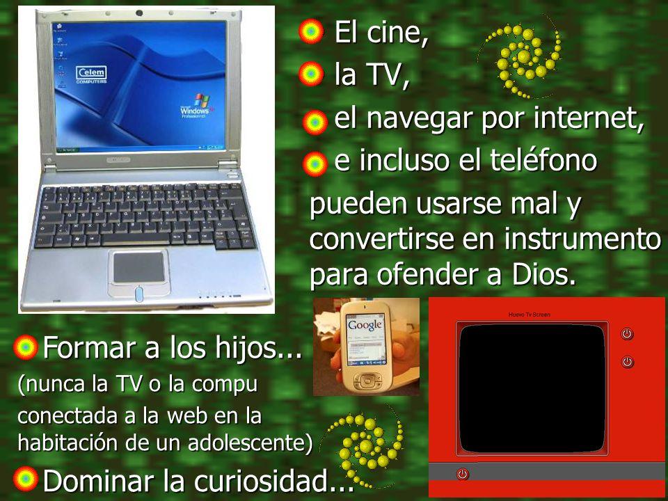 El cine, El cine, la TV, la TV, el navegar por internet, el navegar por internet, e incluso el teléfono e incluso el teléfono pueden usarse mal y conv