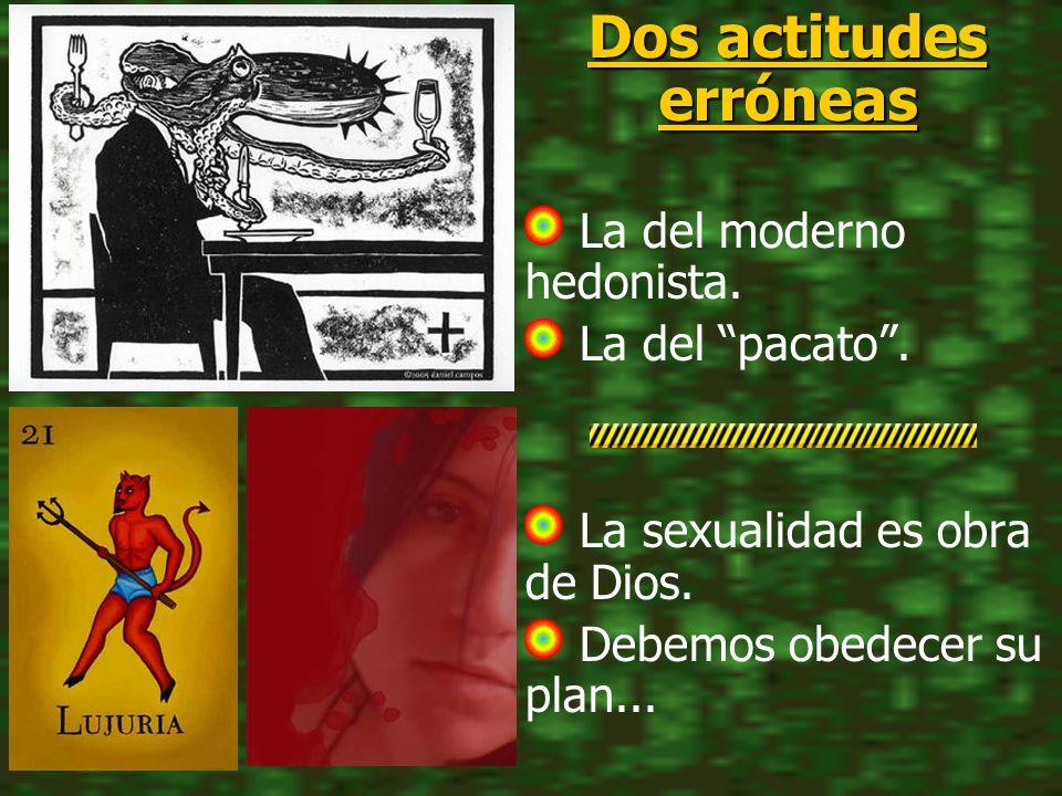Dos actitudes erróneas La del moderno hedonista. La del pacato. La sexualidad es obra de Dios. Debemos obedecer su plan...