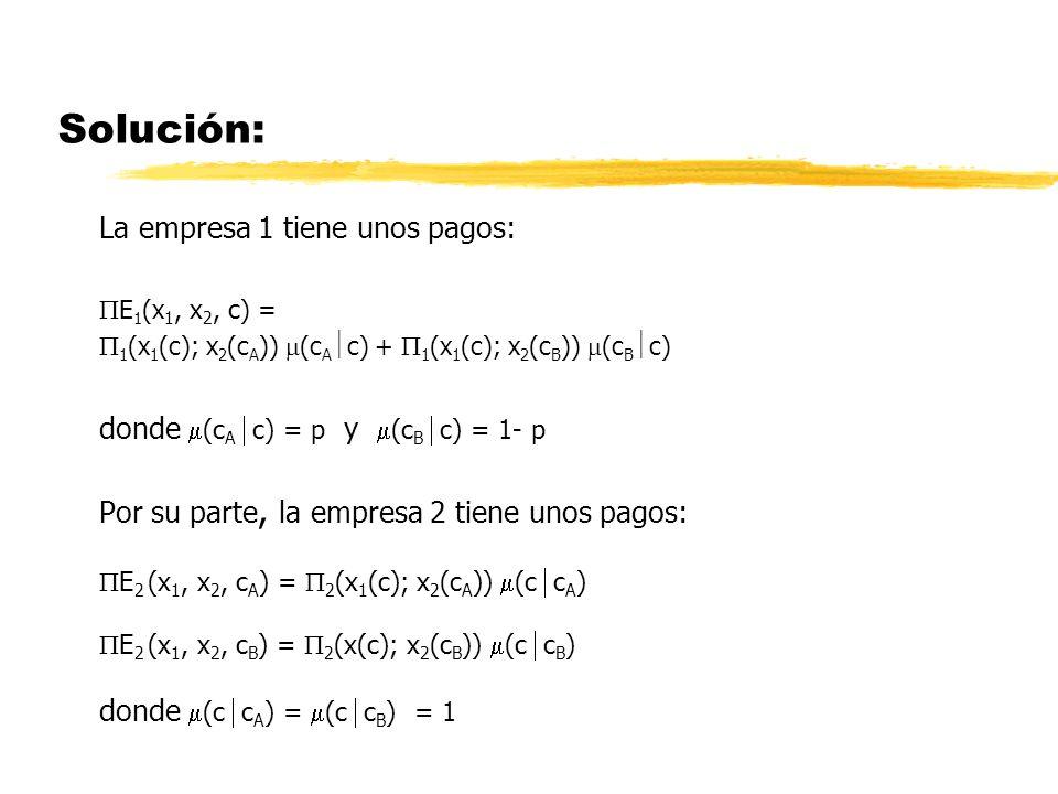 Solución: La empresa 1 tiene unos pagos: E 1 (x 1, x 2, c ) = 1 (x 1 (c); x 2 (c A )) (c A c) + 1 (x 1 (c); x 2 (c B )) (c B c) donde (c A c) = p y (c