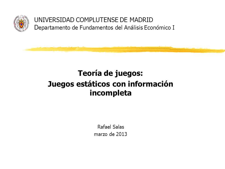 UNIVERSIDAD COMPLUTENSE DE MADRID D epartamento de Fundamentos del Análisis Económico I Teoría de juegos: Juegos estáticos con información incompleta