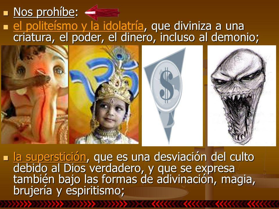 Nos prohíbe: Nos prohíbe:, que diviniza a una criatura, el poder, el dinero, incluso al demonio; el politeísmo y la idolatría, que diviniza a una cria