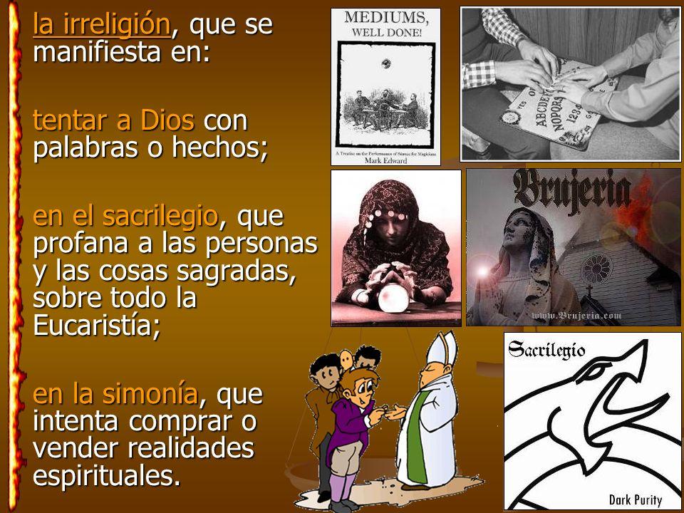 la irreligión, que se manifiesta en: la irreligión, que se manifiesta en: tentar a Dios con palabras o hechos; en el sacrilegio, que profana a las per