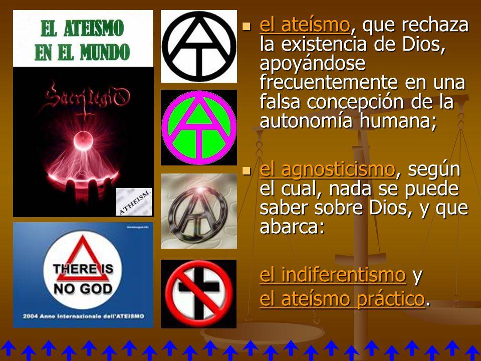 el ateísmo, que rechaza la existencia de Dios, apoyándose frecuentemente en una falsa concepción de la autonomía humana; el ateísmo, que rechaza la ex