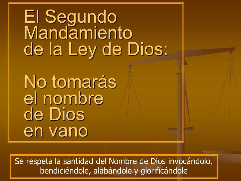 El Segundo Mandamiento de la Ley de Dios: No tomarás el nombre de Dios en vano Se respeta la santidad del Nombre de Dios invocándolo, bendiciéndole, a