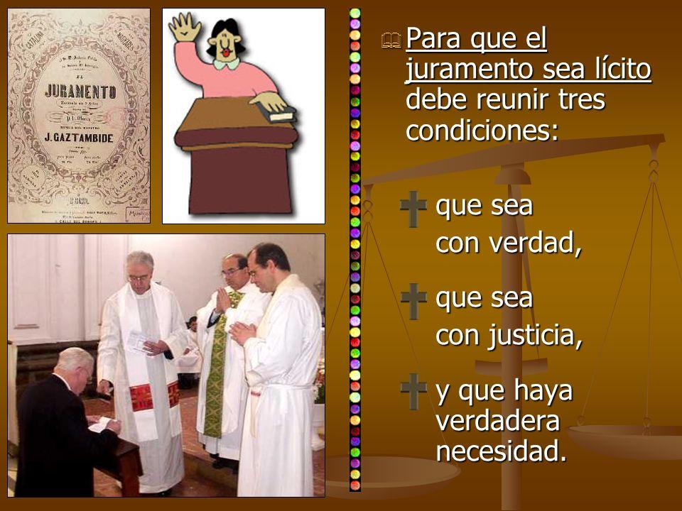 Para que el juramento sea lícito debe reunir tres condiciones: Para que el juramento sea lícito debe reunir tres condiciones: que sea con verdad, que