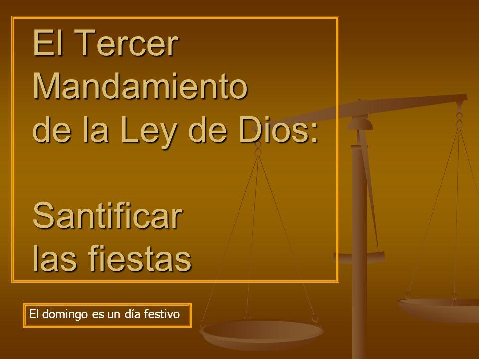 El Tercer Mandamiento de la Ley de Dios: Santificar las fiestas El domingo es un día festivo