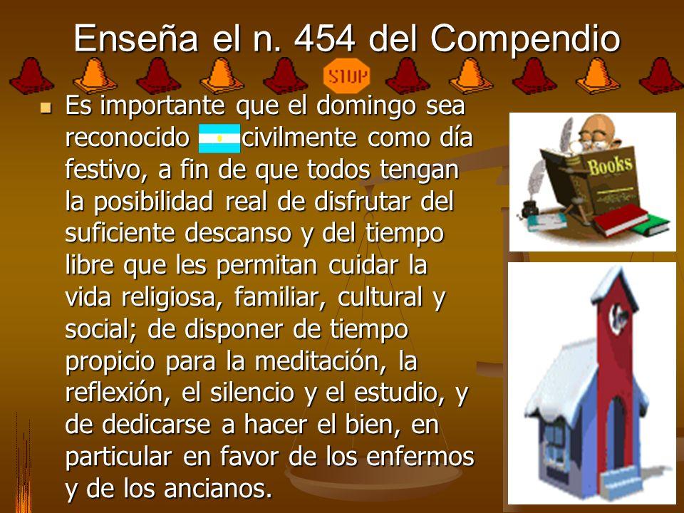 Enseña el n. 454 del Compendio Es importante que el domingo sea reconocido civilmente como día festivo, a fin de que todos tengan la posibilidad real