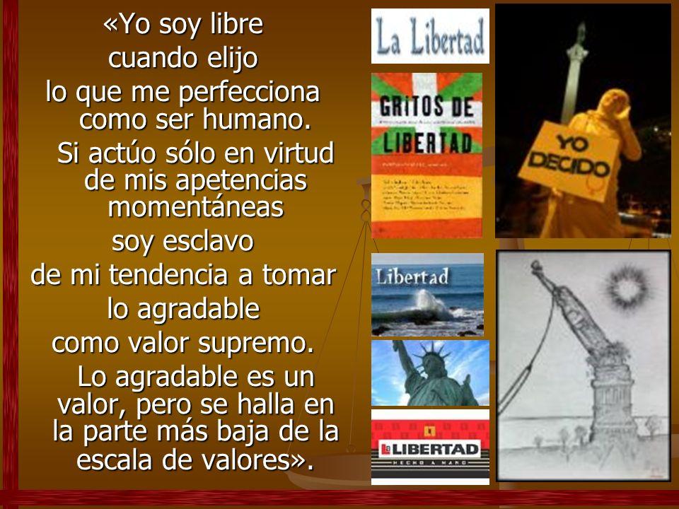 «Yo soy libre cuando elijo lo que me perfecciona como ser humano. Si actúo sólo en virtud de mis apetencias momentáneas soy esclavo de mi tendencia a
