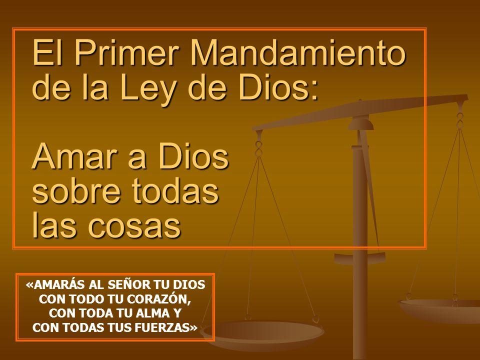El Primer Mandamiento de la Ley de Dios: Amar a Dios sobre todas las cosas «AMARÁS AL SEÑOR TU DIOS CON TODO TU CORAZÓN, CON TODA TU ALMA Y CON TODAS