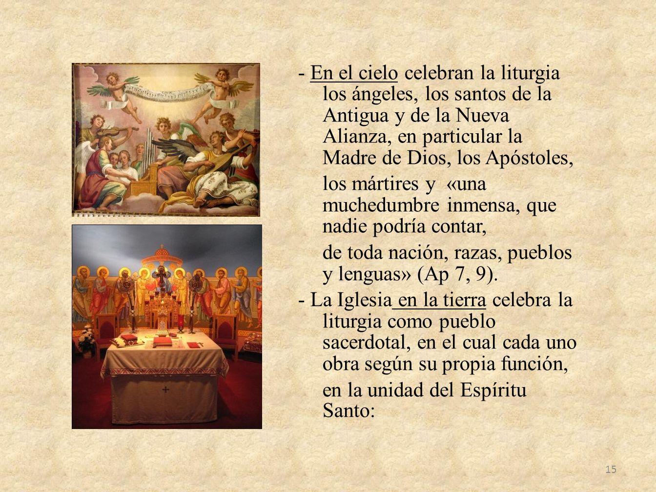 - En el cielo celebran la liturgia los ángeles, los santos de la Antigua y de la Nueva Alianza, en particular la Madre de Dios, los Apóstoles, los már