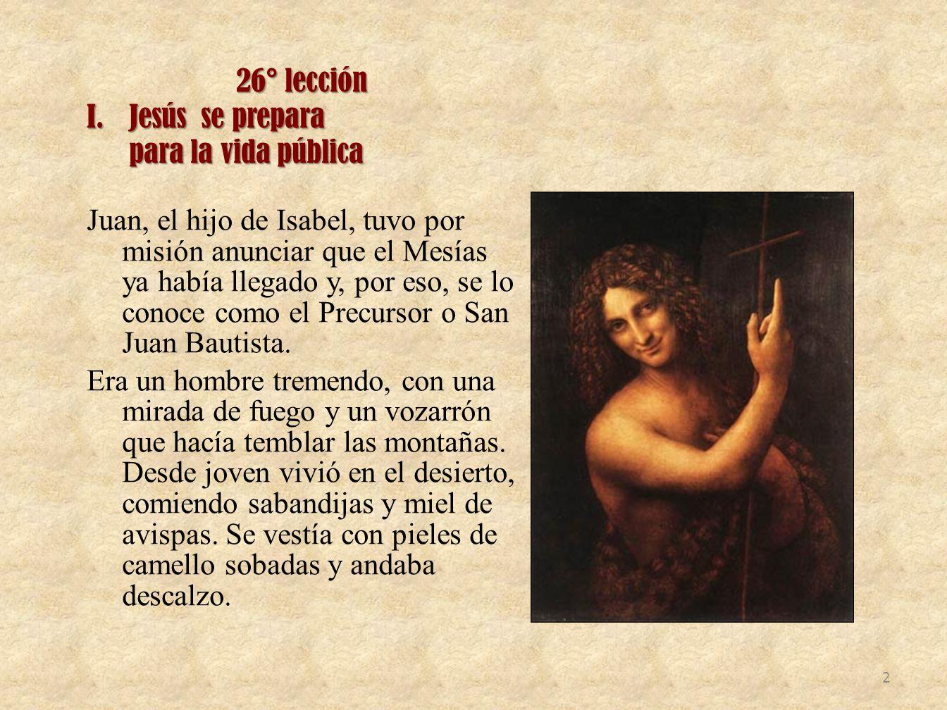 26° lección I.Jesús se prepara para la vida pública Juan, el hijo de Isabel, tuvo por misión anunciar que el Mesías ya había llegado y, por eso, se lo
