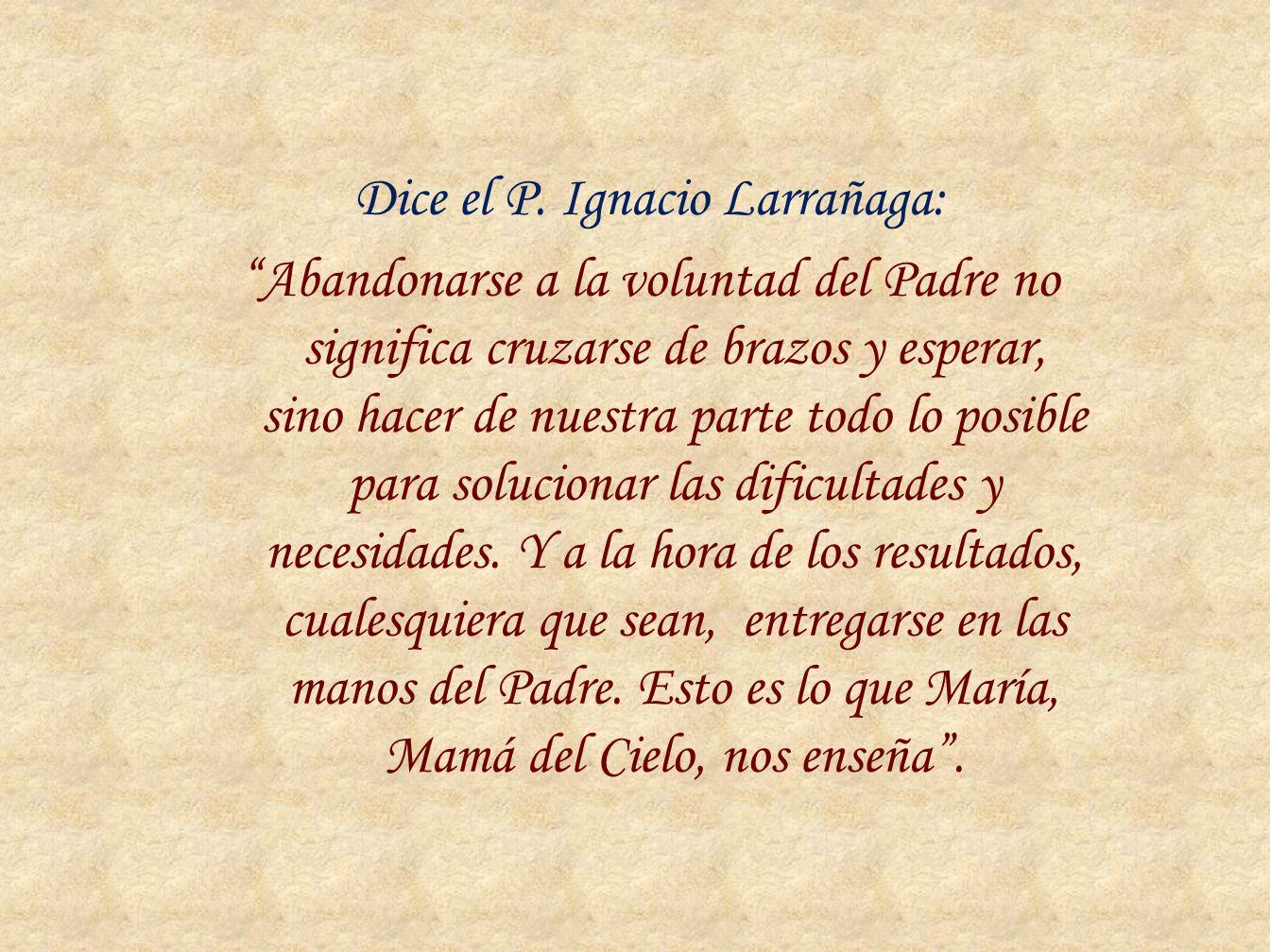 Dice el P. Ignacio Larrañaga: Abandonarse a la voluntad del Padre no significa cruzarse de brazos y esperar, sino hacer de nuestra parte todo lo posib