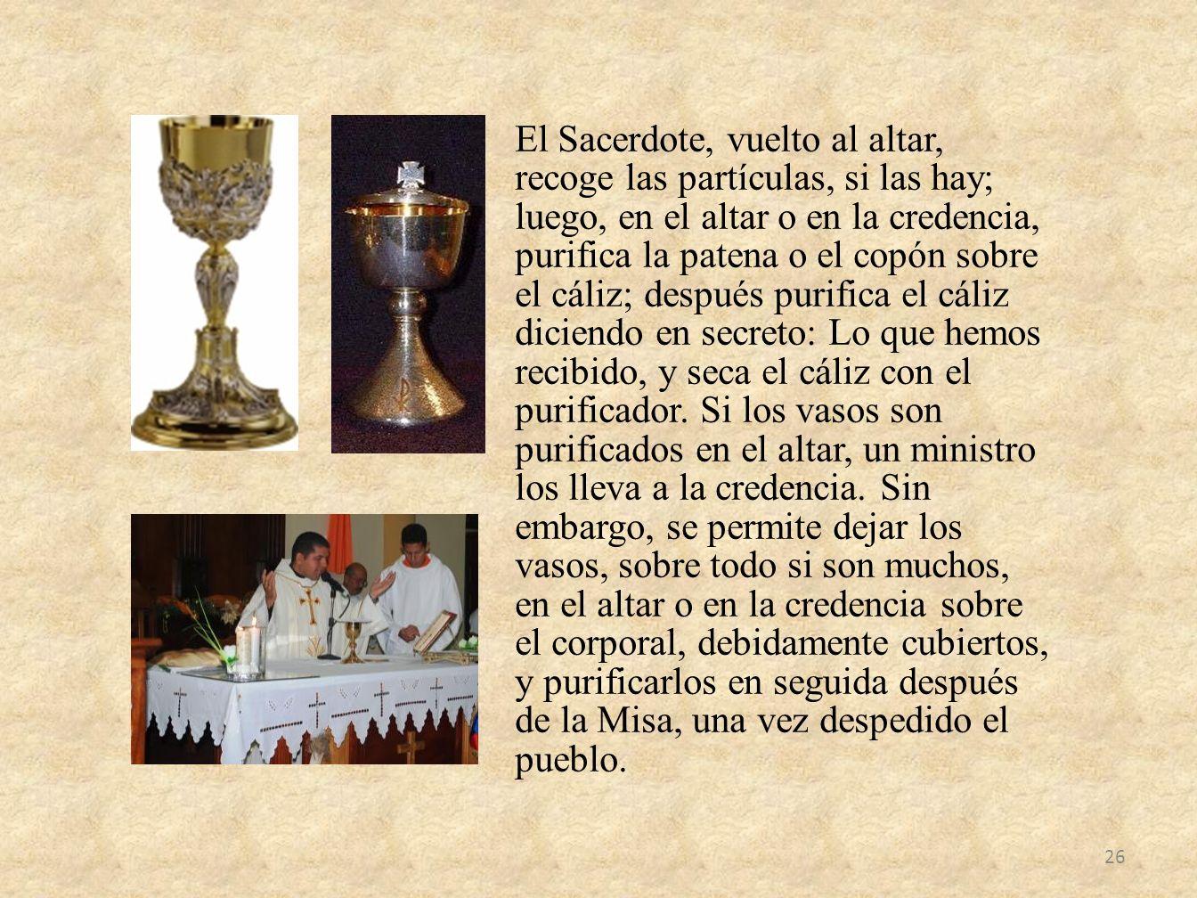 El Sacerdote, vuelto al altar, recoge las partículas, si las hay; luego, en el altar o en la credencia, purifica la patena o el copón sobre el cáliz;