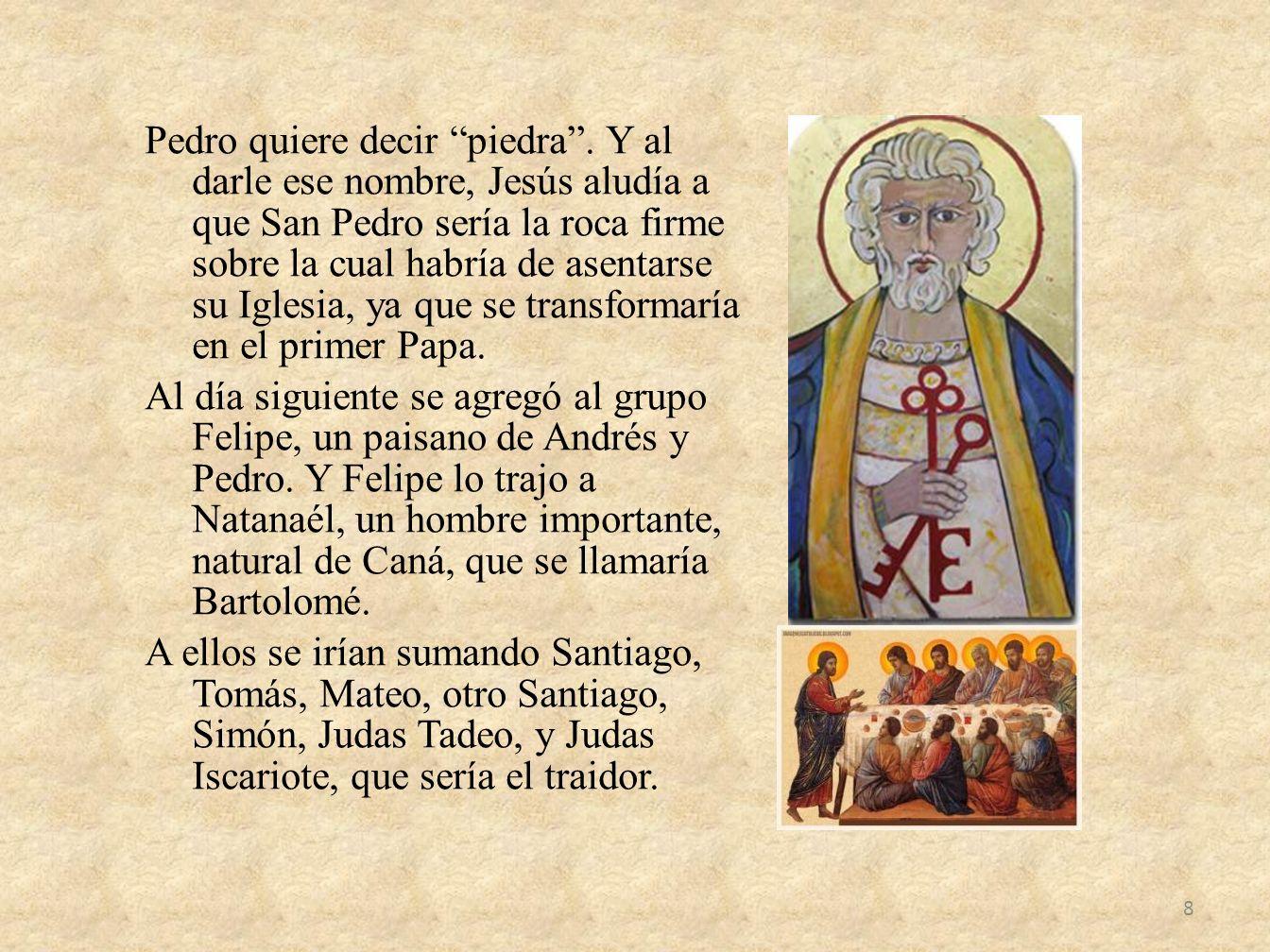 Pedro quiere decir piedra. Y al darle ese nombre, Jesús aludía a que San Pedro sería la roca firme sobre la cual habría de asentarse su Iglesia, ya qu