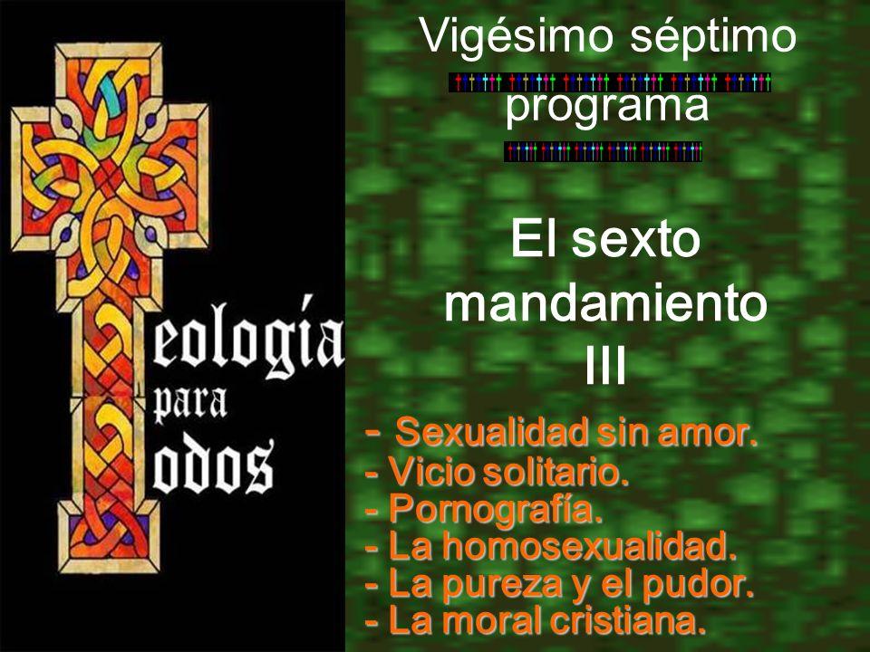 El sexto mandamiento III Vigésimo séptimo programa - Sexualidad sin amor. - Vicio solitario. - Pornografía. - La homosexualidad. - La pureza y el pudo
