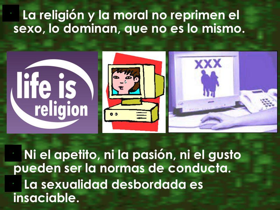La religión y la moral no reprimen el sexo, lo dominan, que no es lo mismo. Ni el apetito, ni la pasión, ni el gusto pueden ser la normas de conducta.