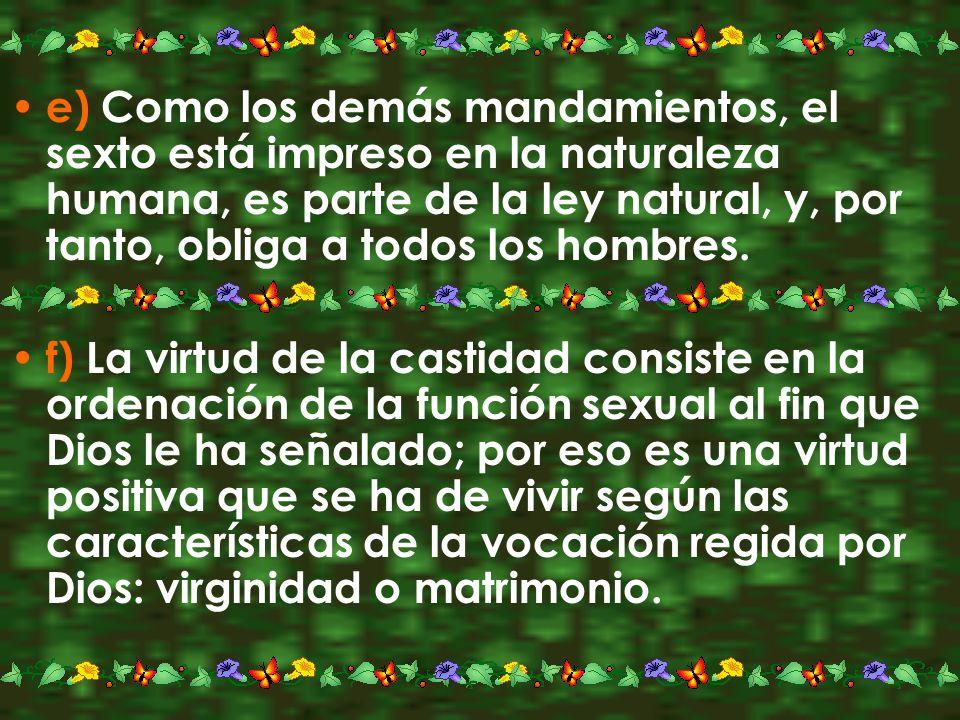 e) Como los demás mandamientos, el sexto está impreso en la naturaleza humana, es parte de la ley natural, y, por tanto, obliga a todos los hombres. f