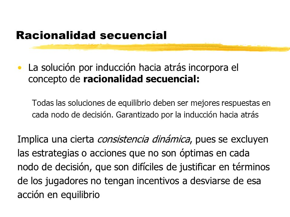 Racionalidad secuencial La solución por inducción hacia atrás incorpora el concepto de racionalidad secuencial: Todas las soluciones de equilibrio deb