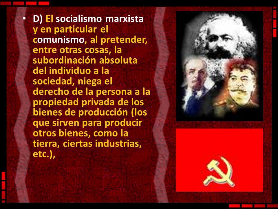 D) El socialismo marxista y en particular el comunismo, al pretender, entre otras cosas, la subordinación absoluta del individuo a la sociedad, niega