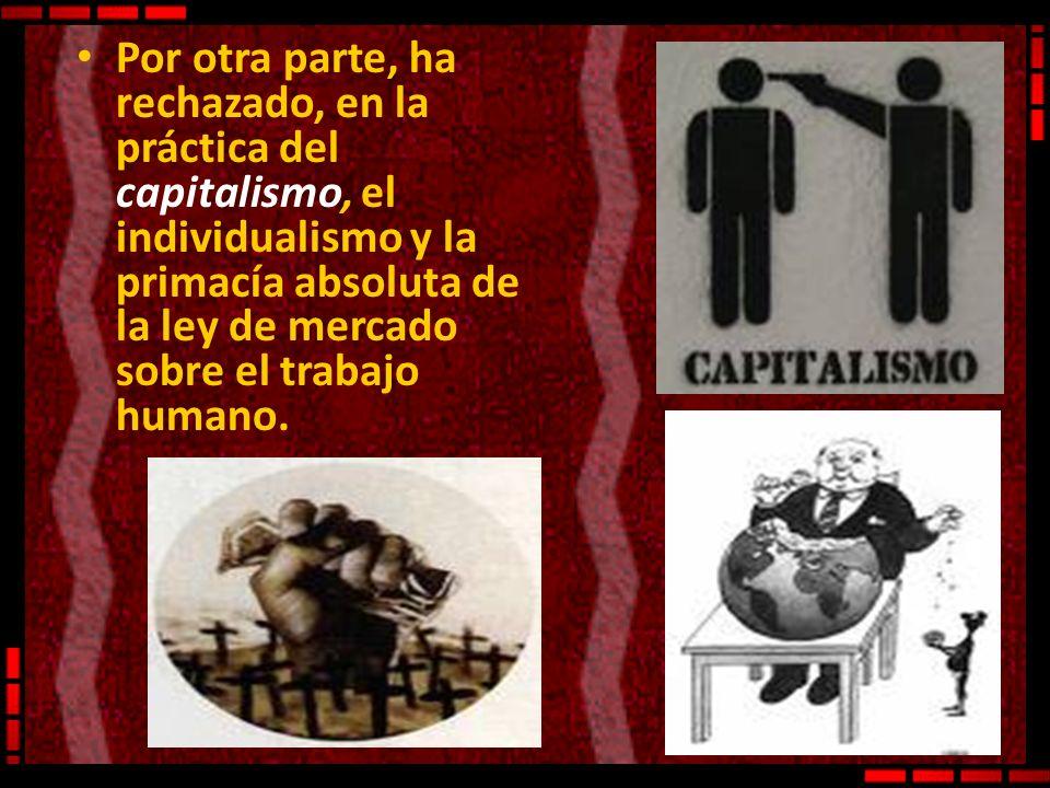 Por otra parte, ha rechazado, en la práctica del capitalismo, el individualismo y la primacía absoluta de la ley de mercado sobre el trabajo humano.