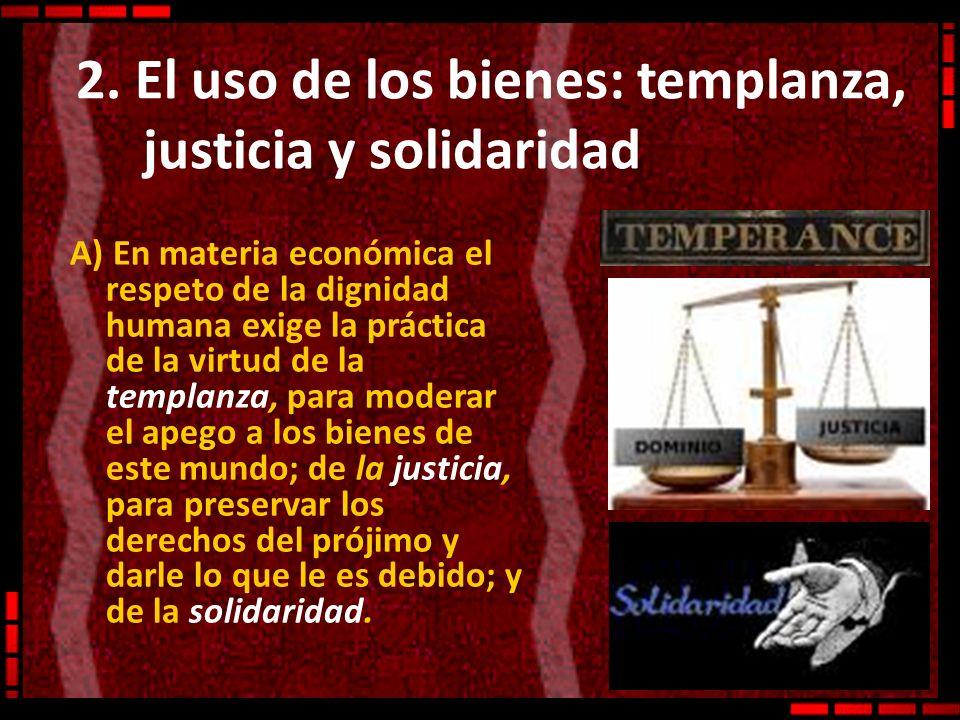 2. El uso de los bienes: templanza, justicia y solidaridad A) En materia económica el respeto de la dignidad humana exige la práctica de la virtud de