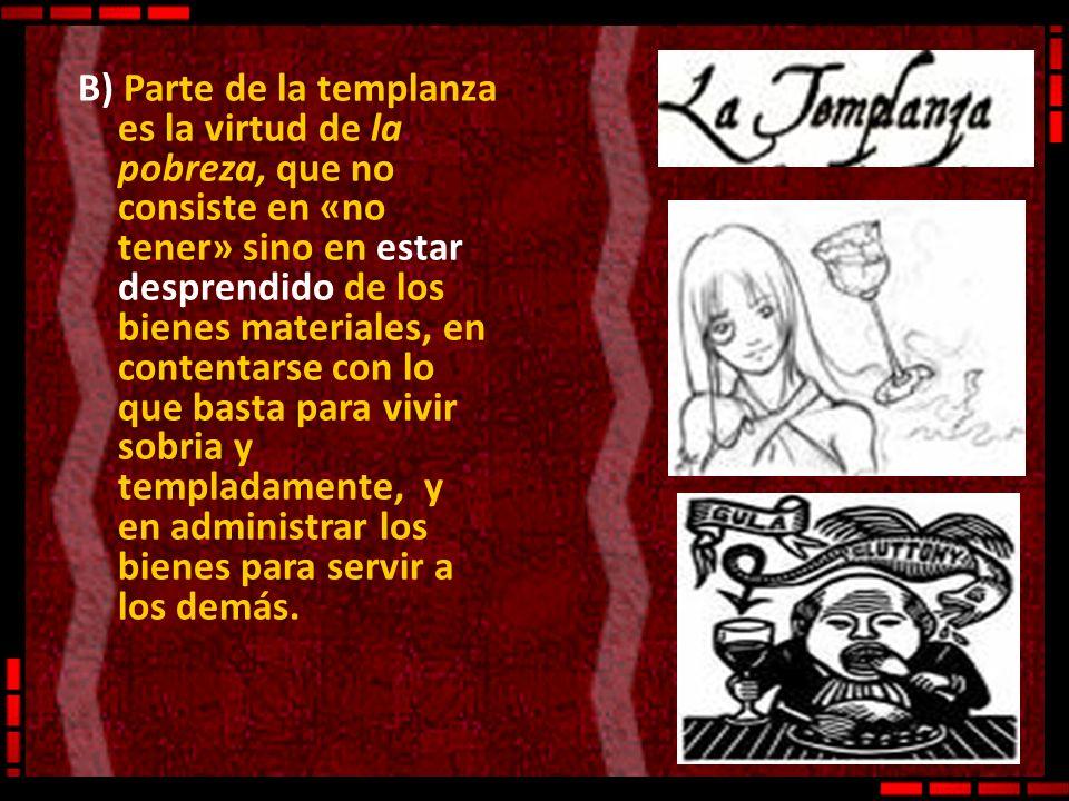 B) Parte de la templanza es la virtud de la pobreza, que no consiste en «no tener» sino en estar desprendido de los bienes materiales, en contentarse