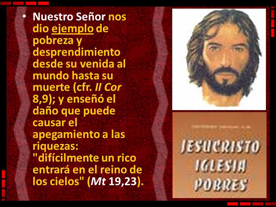 Nuestro Señor nos dio ejemplo de pobreza y desprendimiento desde su venida al mundo hasta su muerte (cfr. II Cor 8,9); y enseñó el daño que puede caus