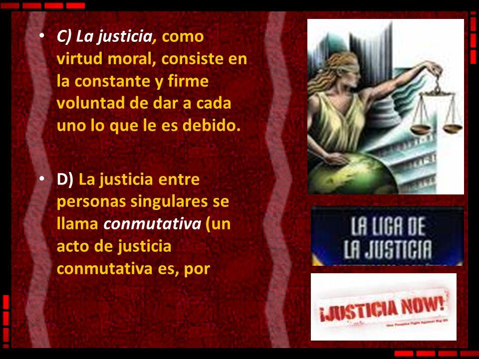 C) La justicia, como virtud moral, consiste en la constante y firme voluntad de dar a cada uno lo que le es debido. D) La justicia entre personas sing
