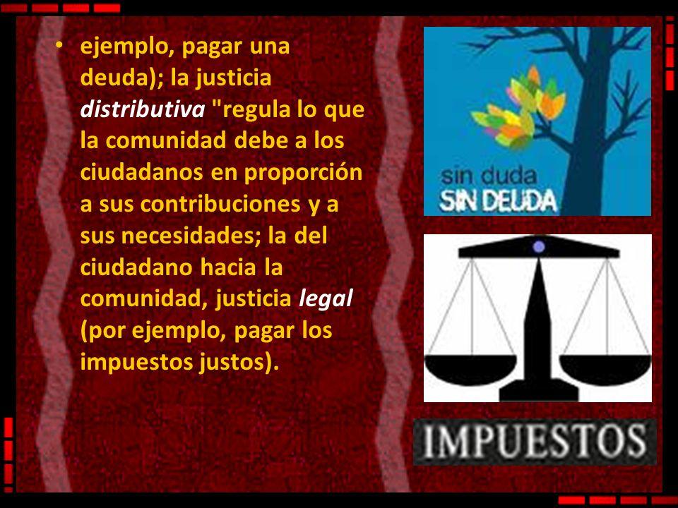 ejemplo, pagar una deuda); la justicia distributiva