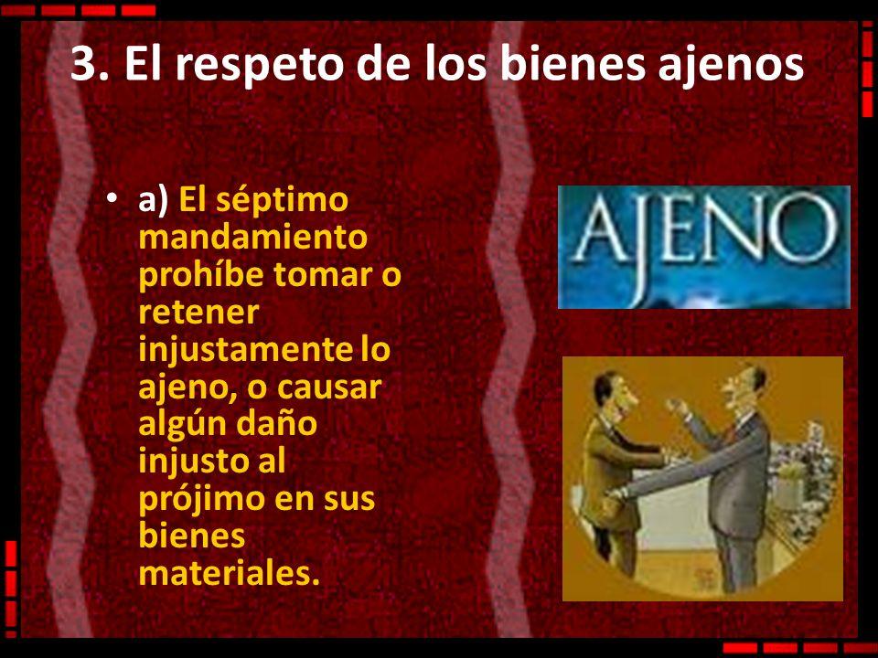 3. El respeto de los bienes ajenos a) El séptimo mandamiento prohíbe tomar o retener injustamente lo ajeno, o causar algún daño injusto al prójimo en