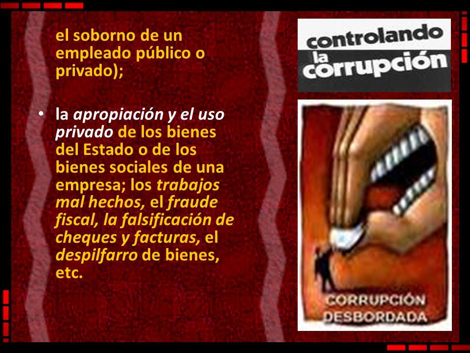 el soborno de un empleado público o privado); la apropiación y el uso privado de los bienes del Estado o de los bienes sociales de una empresa; los tr