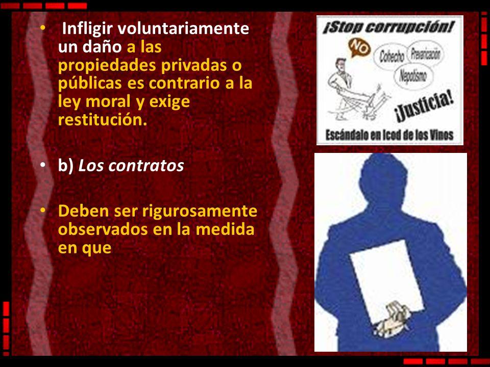 Infligir voluntariamente un daño a las propiedades privadas o públicas es contrario a la ley moral y exige restitución. b) Los contratos Deben ser rig