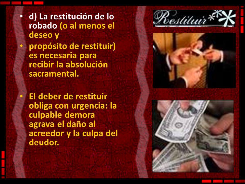d) La restitución de lo robado (o al menos el deseo y propósito de restituir) es necesaria para recibir la absolución sacramental. El deber de restitu