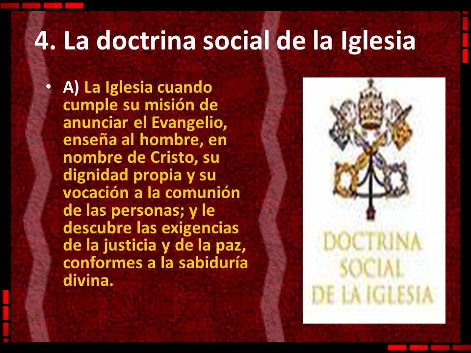 4. La doctrina social de la Iglesia A) La Iglesia cuando cumple su misión de anunciar el Evangelio, enseña al hombre, en nombre de Cristo, su dignidad