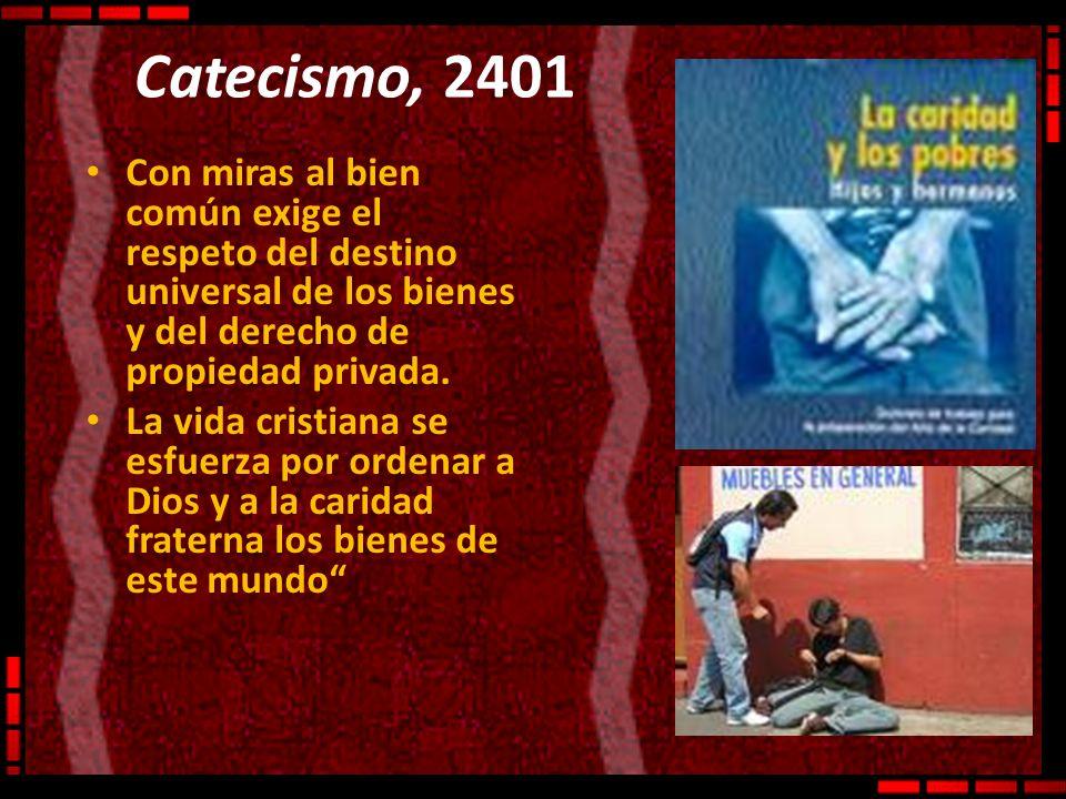 Catecismo, 2401 Con miras al bien común exige el respeto del destino universal de los bienes y del derecho de propiedad privada. La vida cristiana se