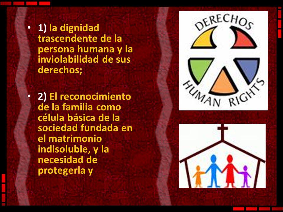 1) la dignidad trascendente de la persona humana y la inviolabilidad de sus derechos; 2) El reconocimiento de la familia como célula básica de la soci